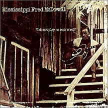 Mississippi Fred McDowell: I Do Not Play No Rock 'n' Roll